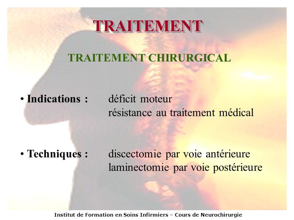 Institut de Formation en Soins Infirmiers – Cours de Neurochirurgie TRAITEMENTTRAITEMENT TRAITEMENT CHIRURGICAL Indications :déficit moteur résistance