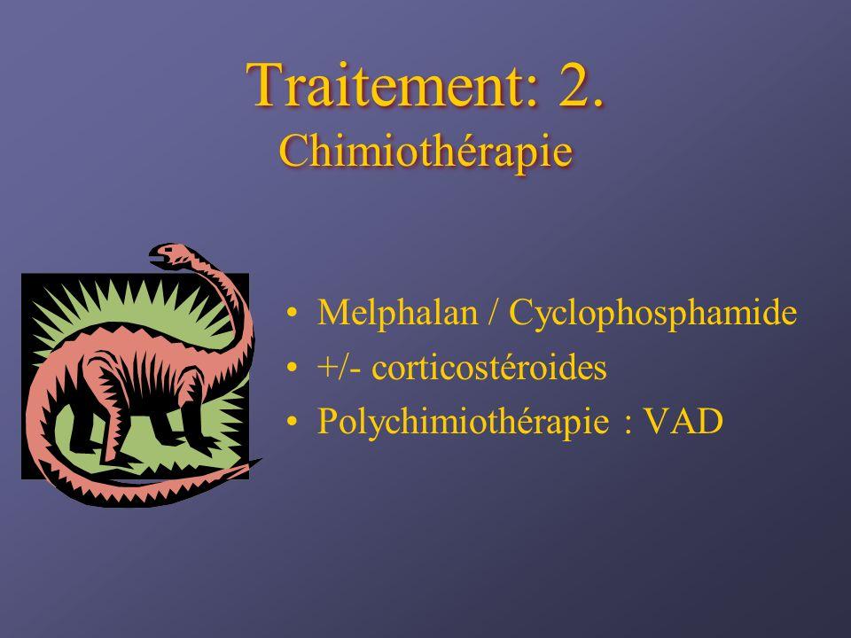 Traitement: 2. Chimiothérapie Melphalan / Cyclophosphamide +/- corticostéroides Polychimiothérapie : VAD