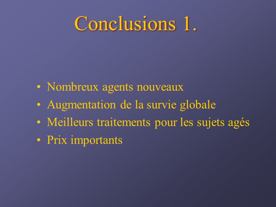 Conclusions 1. Nombreux agents nouveaux Augmentation de la survie globale Meilleurs traitements pour les sujets agés Prix importants