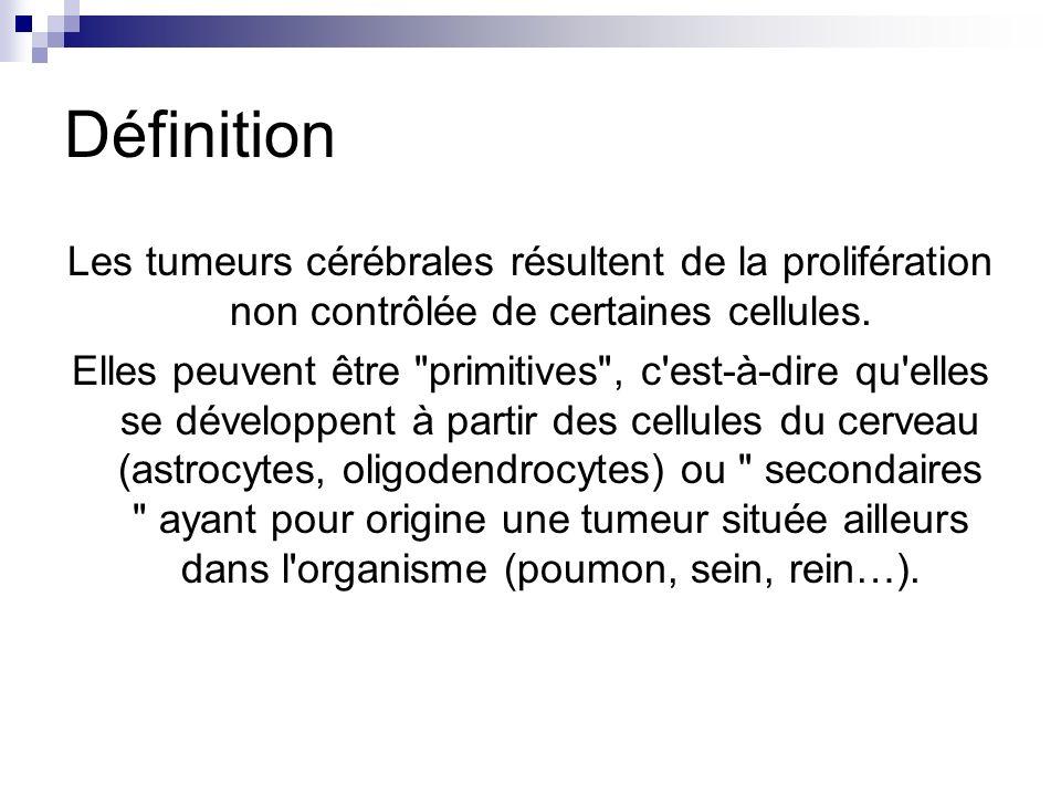 Définition Les tumeurs cérébrales résultent de la prolifération non contrôlée de certaines cellules. Elles peuvent être