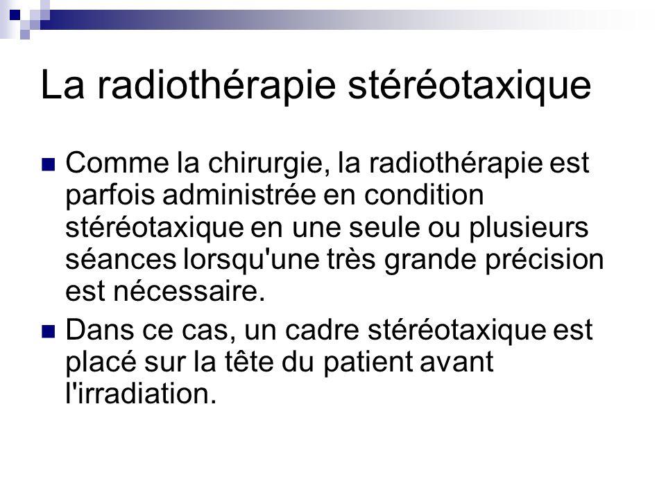 La radiothérapie stéréotaxique Comme la chirurgie, la radiothérapie est parfois administrée en condition stéréotaxique en une seule ou plusieurs séanc
