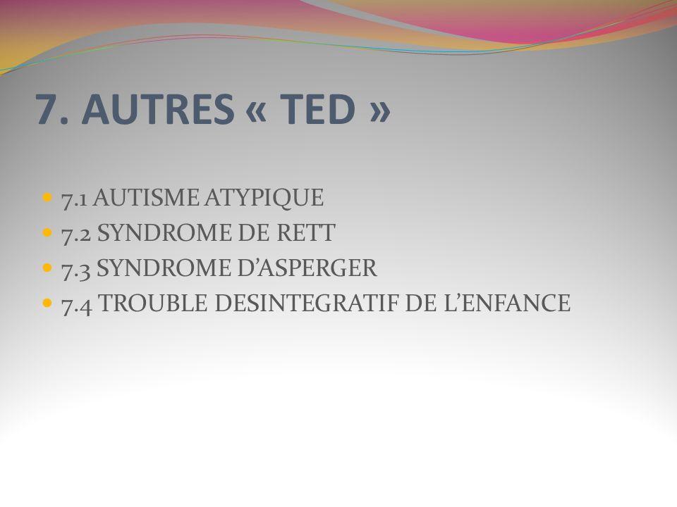 7. AUTRES « TED » 7.1 AUTISME ATYPIQUE 7.2 SYNDROME DE RETT 7.3 SYNDROME DASPERGER 7.4 TROUBLE DESINTEGRATIF DE LENFANCE