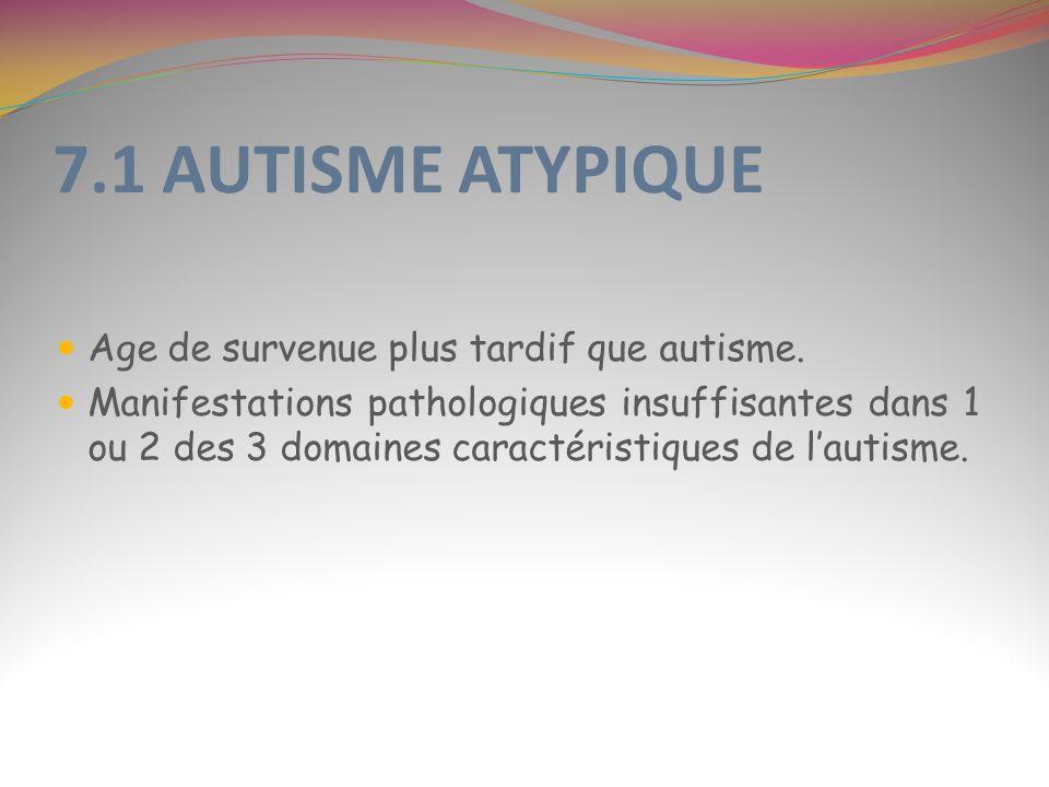 7.1 AUTISME ATYPIQUE Age de survenue plus tardif que autisme. Manifestations pathologiques insuffisantes dans 1 ou 2 des 3 domaines caractéristiques d