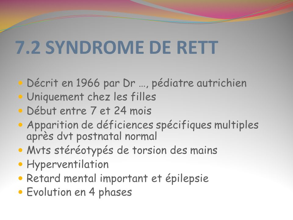 7.2 SYNDROME DE RETT Décrit en 1966 par Dr …, pédiatre autrichien Uniquement chez les filles Début entre 7 et 24 mois Apparition de déficiences spécif