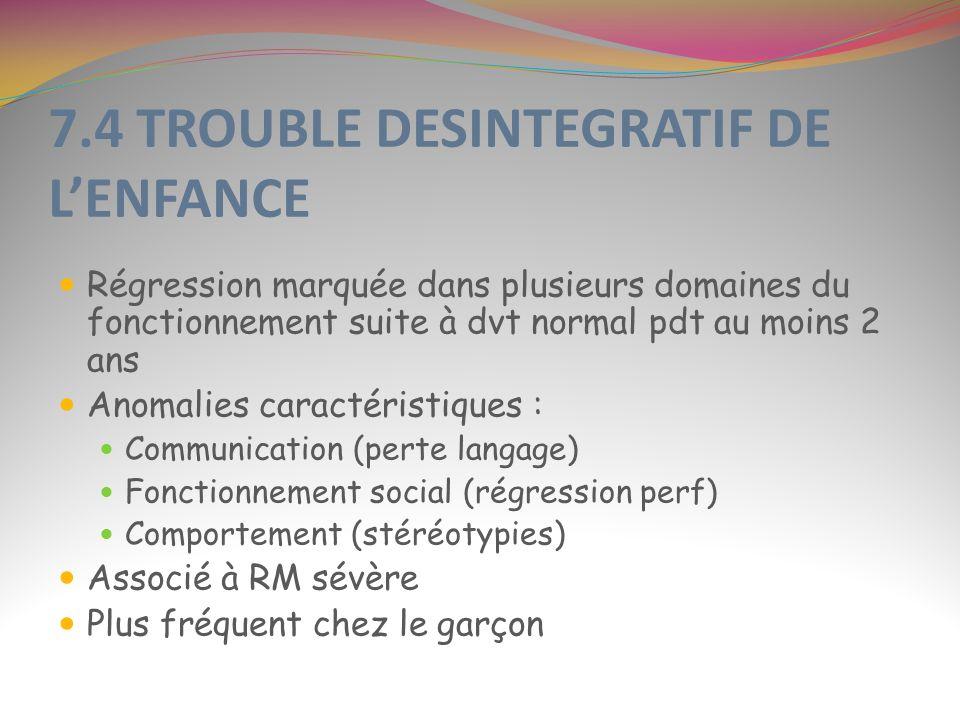 7.4 TROUBLE DESINTEGRATIF DE LENFANCE Régression marquée dans plusieurs domaines du fonctionnement suite à dvt normal pdt au moins 2 ans Anomalies car