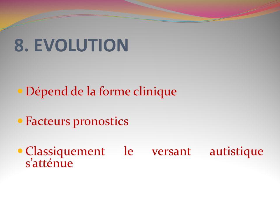 8. EVOLUTION Dépend de la forme clinique Facteurs pronostics Classiquement le versant autistique satténue