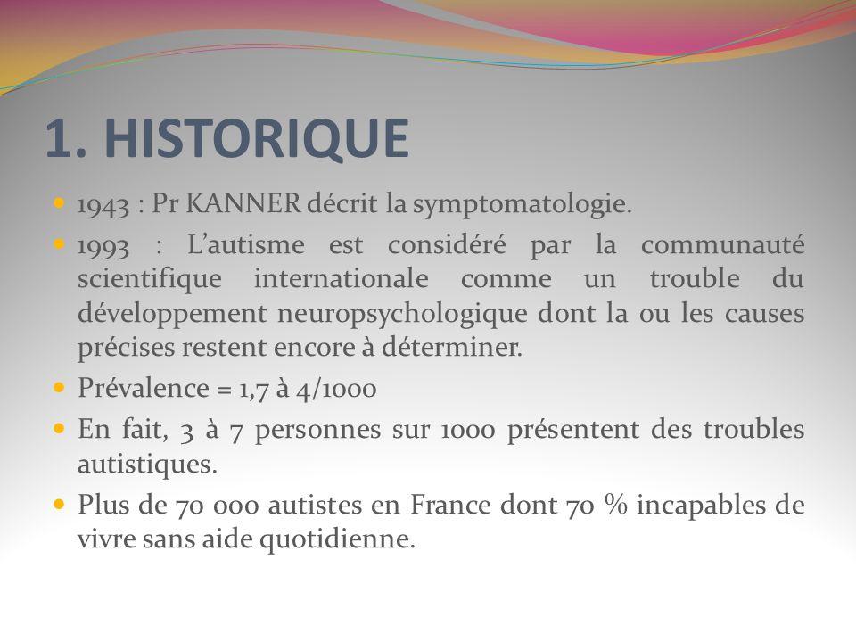1. HISTORIQUE 1943 : Pr KANNER décrit la symptomatologie. 1993 : Lautisme est considéré par la communauté scientifique internationale comme un trouble