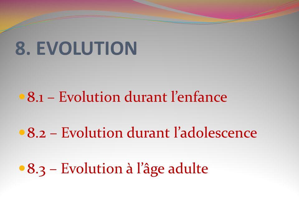 8. EVOLUTION 8.1 – Evolution durant lenfance 8.2 – Evolution durant ladolescence 8.3 – Evolution à lâge adulte
