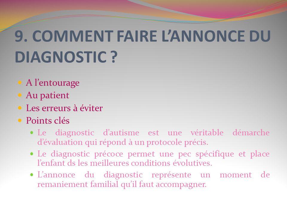 9. COMMENT FAIRE LANNONCE DU DIAGNOSTIC ? A lentourage Au patient Les erreurs à éviter Points clés Le diagnostic dautisme est une véritable démarche d