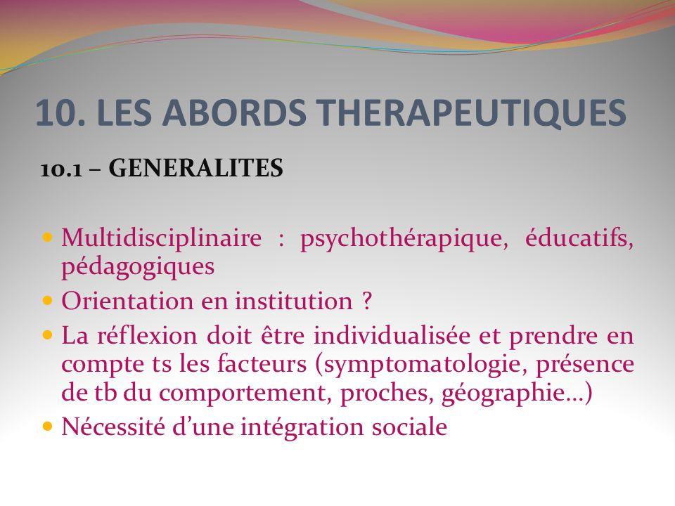 10. LES ABORDS THERAPEUTIQUES 10.1 – GENERALITES Multidisciplinaire : psychothérapique, éducatifs, pédagogiques Orientation en institution ? La réflex