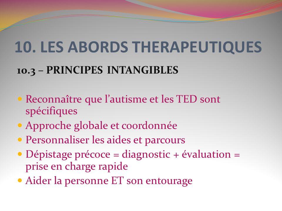 10. LES ABORDS THERAPEUTIQUES 10.3 – PRINCIPES INTANGIBLES Reconnaître que lautisme et les TED sont spécifiques Approche globale et coordonnée Personn