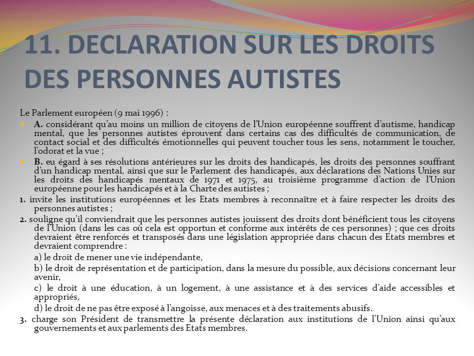 11. DECLARATION SUR LES DROITS DES PERSONNES AUTISTES Le Parlement européen (9 mai 1996) : A. considérant quau moins un million de citoyens de lUnion