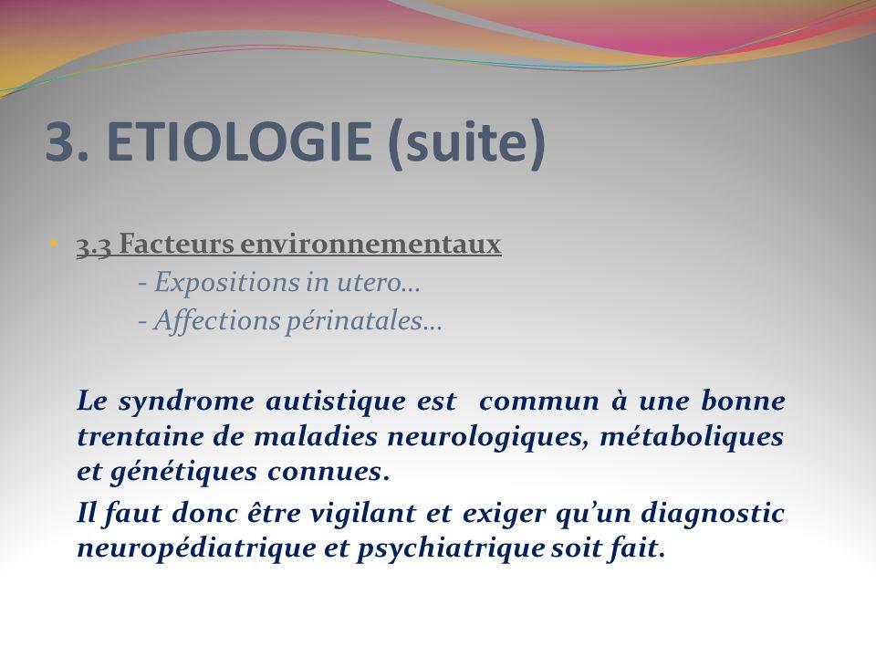 3. ETIOLOGIE (suite) 3.3 Facteurs environnementaux - Expositions in utero… - Affections périnatales… Le syndrome autistique est commun à une bonne tre