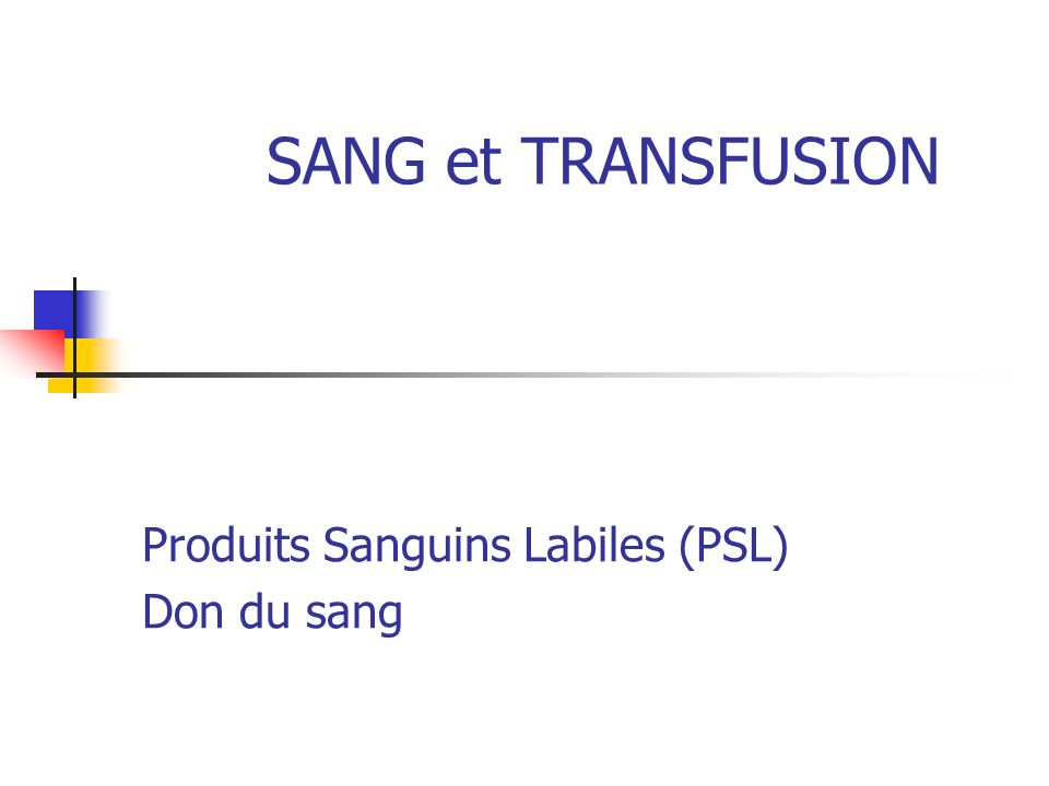 SANG et TRANSFUSION Produits Sanguins Labiles (PSL) Don du sang