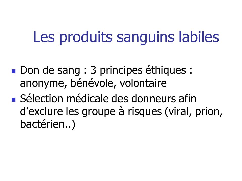 Les produits sanguins labiles Don de sang : 3 principes éthiques : anonyme, bénévole, volontaire Sélection médicale des donneurs afin dexclure les gro