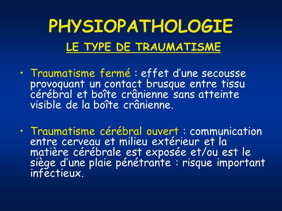 PHYSIOPATHOLOGIE LE TYPE DE TRAUMATISME Traumatisme fermé : effet dune secousse provoquant un contact brusque entre tissu cérébral et boîte crânienne sans atteinte visible de la boîte crânienne.