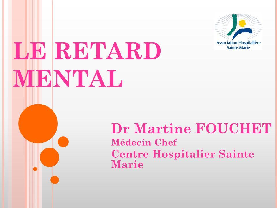 LE RETARD MENTAL Dr Martine FOUCHET Médecin Chef Centre Hospitalier Sainte Marie