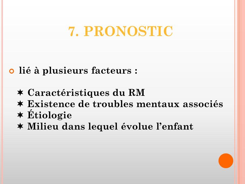 7. PRONOSTIC lié à plusieurs facteurs : Caractéristiques du RM Existence de troubles mentaux associés Étiologie Milieu dans lequel évolue lenfant
