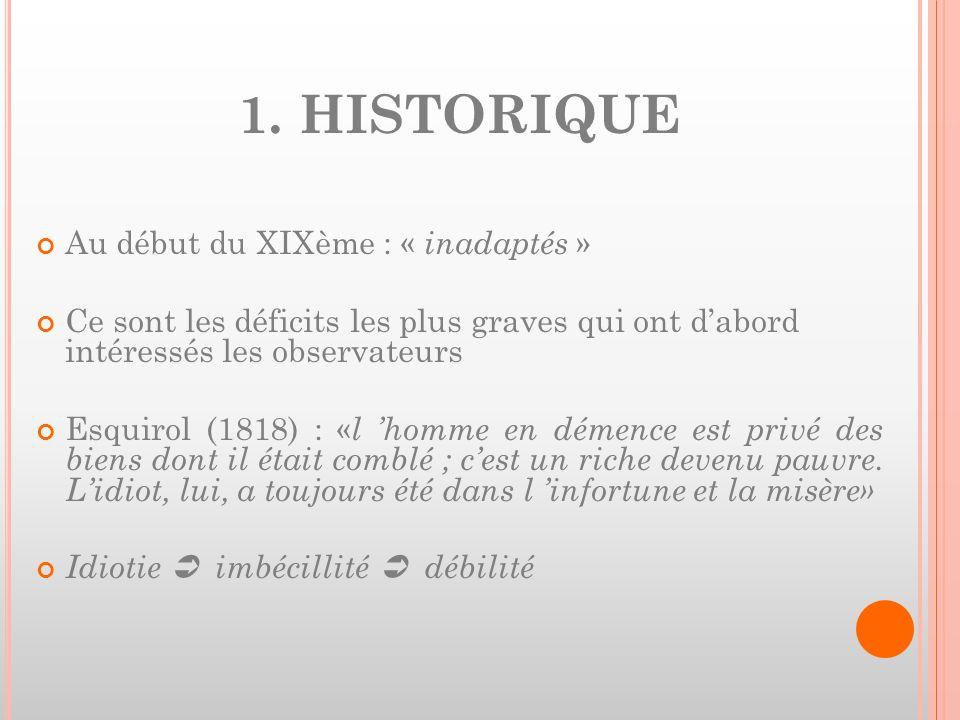 1. HISTORIQUE Au début du XIXème : « inadaptés » Ce sont les déficits les plus graves qui ont dabord intéressés les observateurs Esquirol (1818) : « l