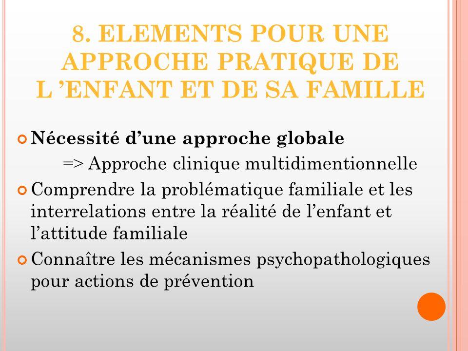 8. ELEMENTS POUR UNE APPROCHE PRATIQUE DE L ENFANT ET DE SA FAMILLE Nécessité dune approche globale => Approche clinique multidimentionnelle Comprendr