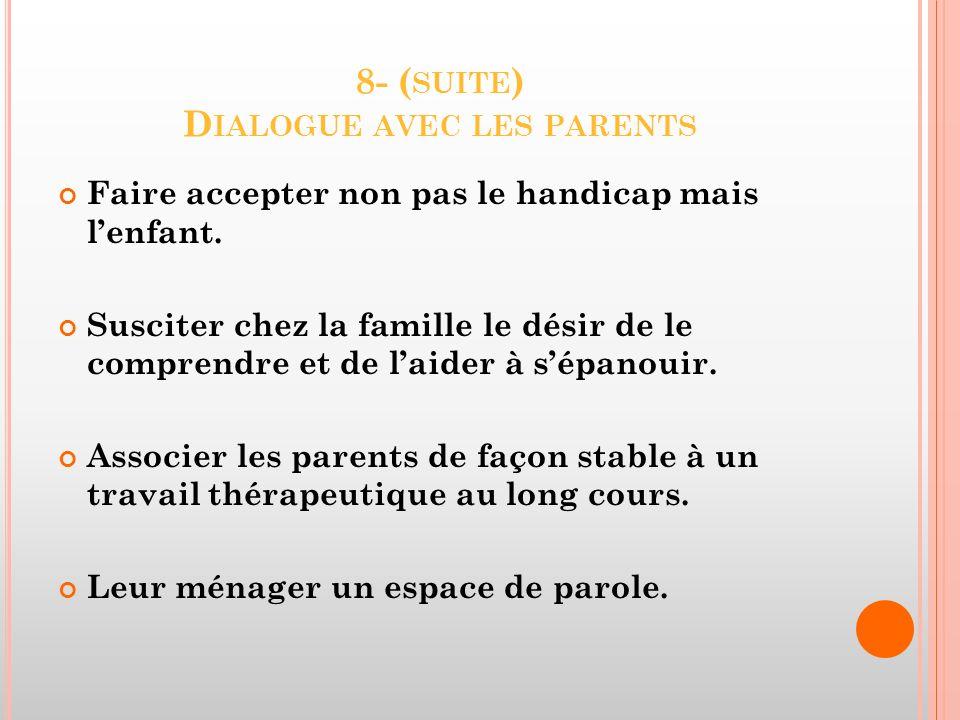 8- ( SUITE ) D IALOGUE AVEC LES PARENTS Faire accepter non pas le handicap mais lenfant. Susciter chez la famille le désir de le comprendre et de laid