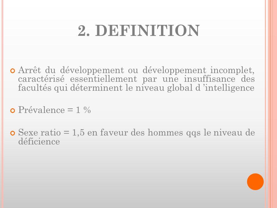 2. DEFINITION Arrêt du développement ou développement incomplet, caractérisé essentiellement par une insuffisance des facultés qui déterminent le nive