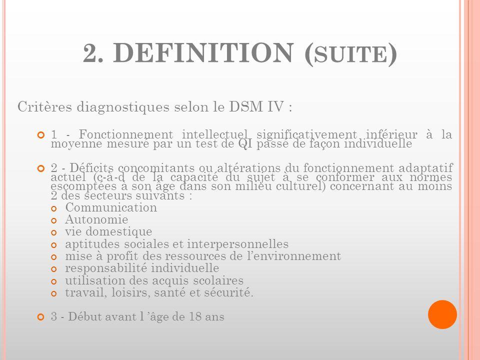 2. DEFINITION ( SUITE ) Critères diagnostiques selon le DSM IV : 1 - Fonctionnement intellectuel significativement inférieur à la moyenne mesuré par u