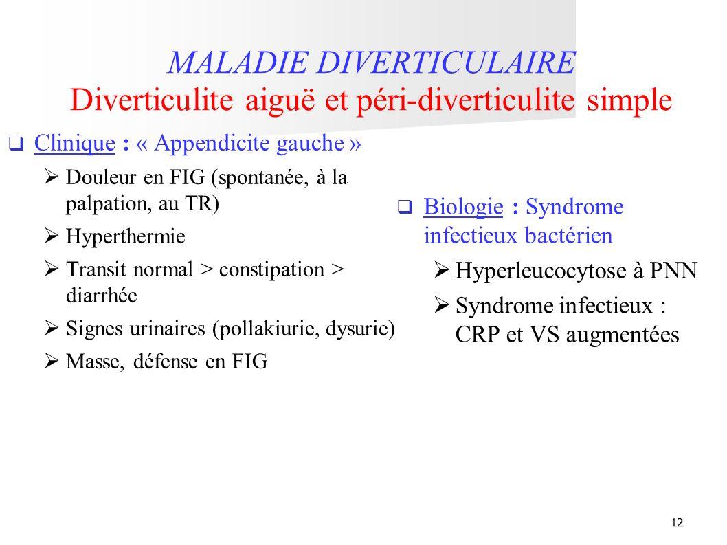 12 MALADIE DIVERTICULAIRE Diverticulite aiguë et péri-diverticulite simple Biologie : Syndrome infectieux bactérien Hyperleucocytose à PNN Syndrome in