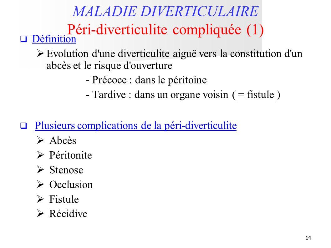 14 MALADIE DIVERTICULAIRE Péri-diverticulite compliquée (1) Définition Evolution d'une diverticulite aiguë vers la constitution d'un abcès et le risqu