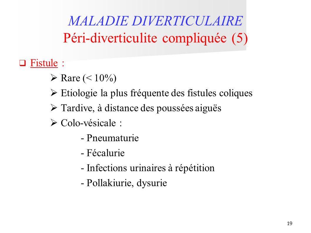 19 MALADIE DIVERTICULAIRE Péri-diverticulite compliquée (5) Fistule : Rare (< 10%) Etiologie la plus fréquente des fistules coliques Tardive, à distan