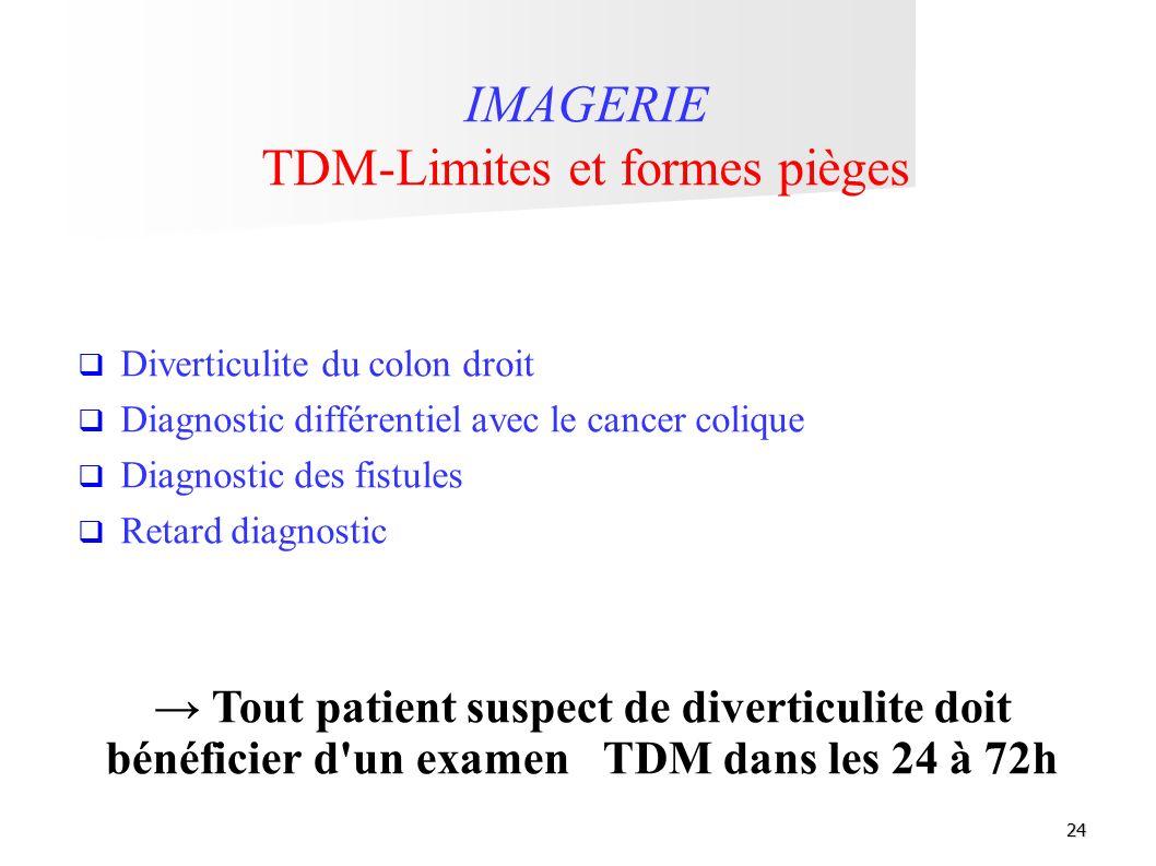 24 Tout patient suspect de diverticulite doit bénéficier d'un examen TDM dans les 24 à 72h IMAGERIE TDM-Limites et formes pièges Diverticulite du colo