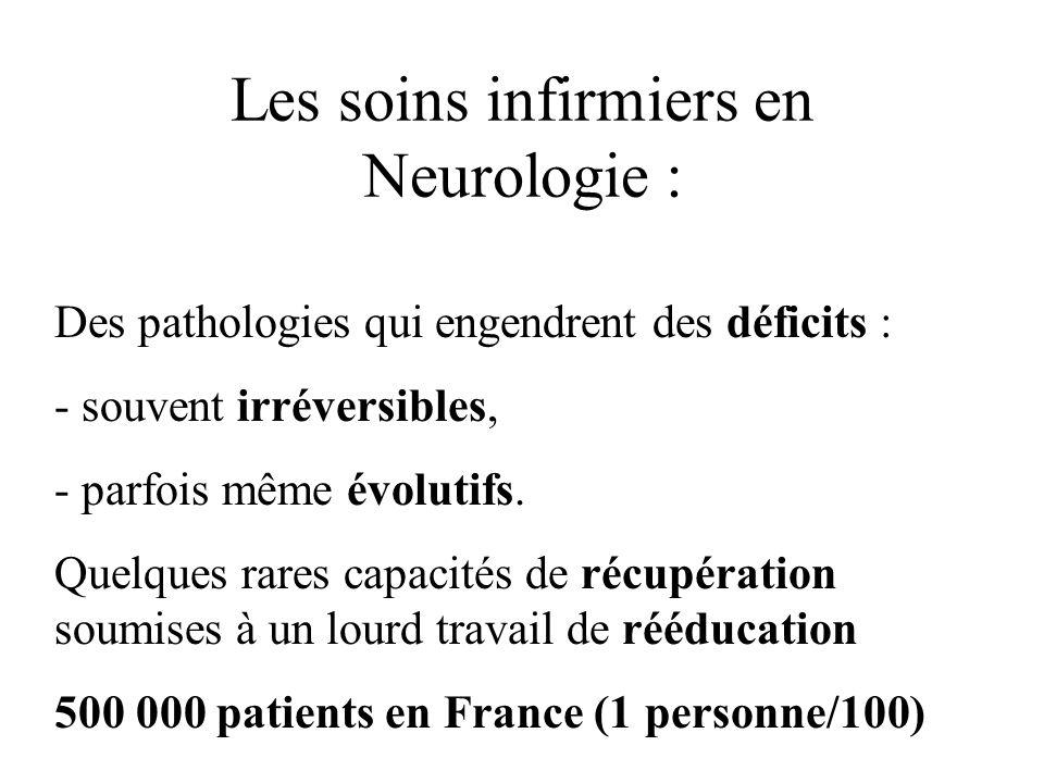 Les soins infirmiers en Neurologie : Des pathologies qui engendrent des déficits :  souvent irréversibles,  parfois même évolutifs. Quelques rares c
