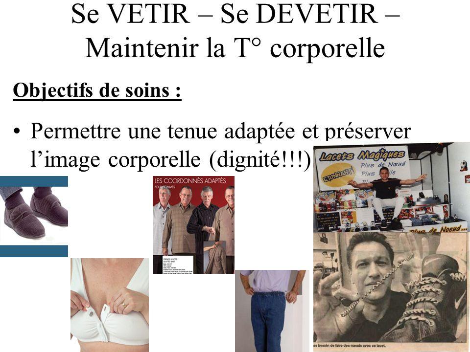 Se VETIR – Se DEVETIR – Maintenir la T° corporelle Objectifs de soins : Permettre une tenue adaptée et préserver limage corporelle (dignité!!!)