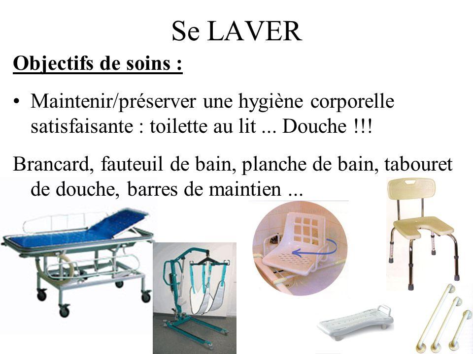 Se LAVER Objectifs de soins : Maintenir/préserver une hygiène corporelle satisfaisante : toilette au lit... Douche !!! Brancard, fauteuil de bain, pla