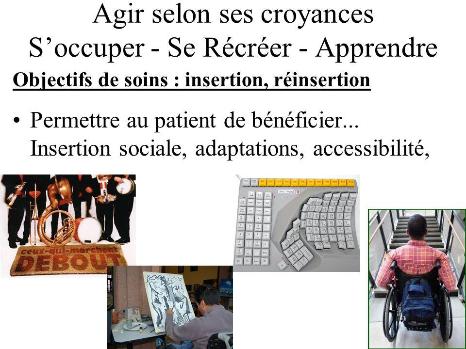 Agir selon ses croyances Soccuper - Se Récréer - Apprendre Objectifs de soins : insertion, réinsertion Permettre au patient de bénéficier... Insertion