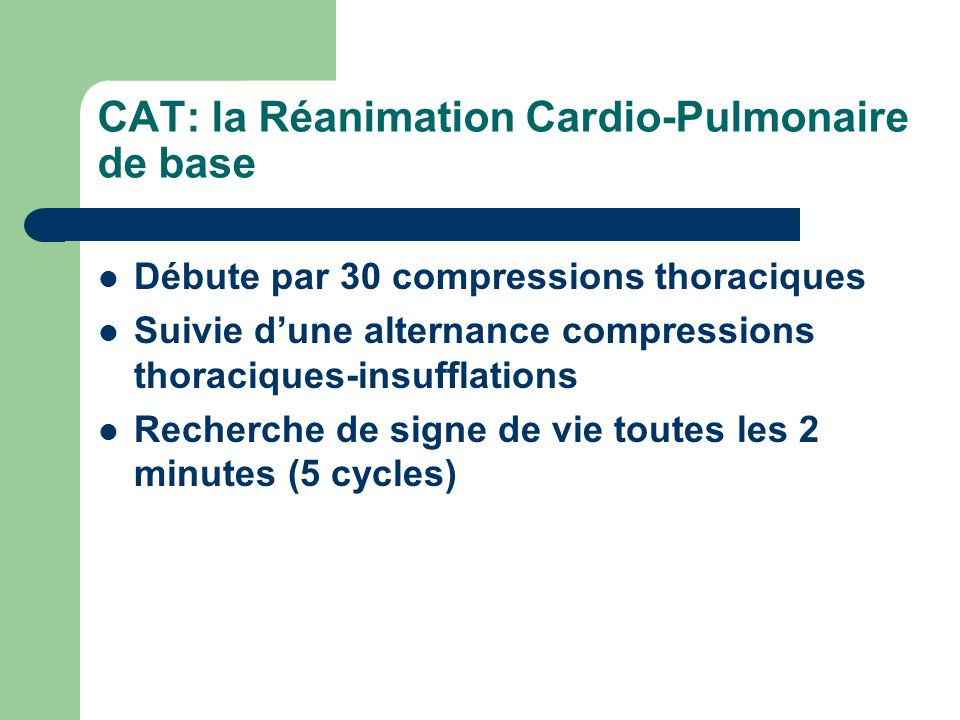 CAT: la Réanimation Cardio-Pulmonaire de base Débute par 30 compressions thoraciques Suivie dune alternance compressions thoraciques-insufflations Recherche de signe de vie toutes les 2 minutes (5 cycles)