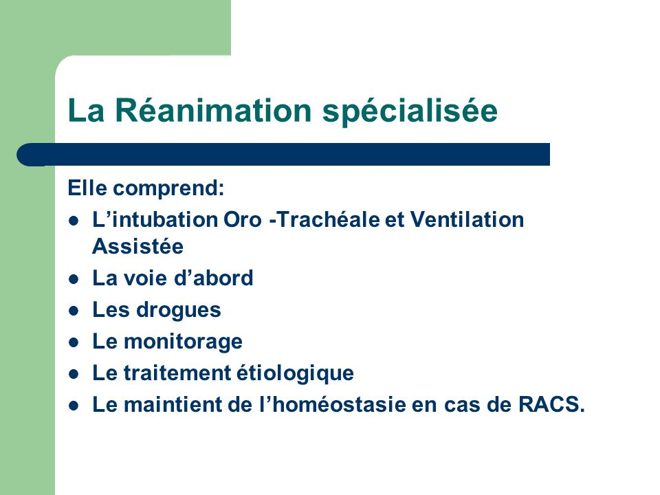 La Réanimation spécialisée Elle comprend: Lintubation Oro -Trachéale et Ventilation Assistée La voie dabord Les drogues Le monitorage Le traitement étiologique Le maintient de lhoméostasie en cas de RACS.