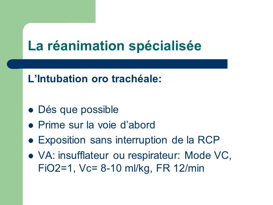 La réanimation spécialisée LIntubation oro trachéale: Dés que possible Prime sur la voie dabord Exposition sans interruption de la RCP VA: insufflateur ou respirateur: Mode VC, FiO2=1, Vc= 8-10 ml/kg, FR 12/min
