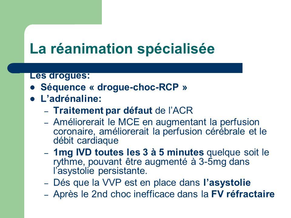 La réanimation spécialisée Les drogues: Séquence « drogue-choc-RCP » Ladrénaline: – Traitement par défaut de lACR – Améliorerait le MCE en augmentant la perfusion coronaire, améliorerait la perfusion cérébrale et le débit cardiaque – 1mg IVD toutes les 3 à 5 minutes quelque soit le rythme, pouvant être augmenté à 3-5mg dans lasystolie persistante.