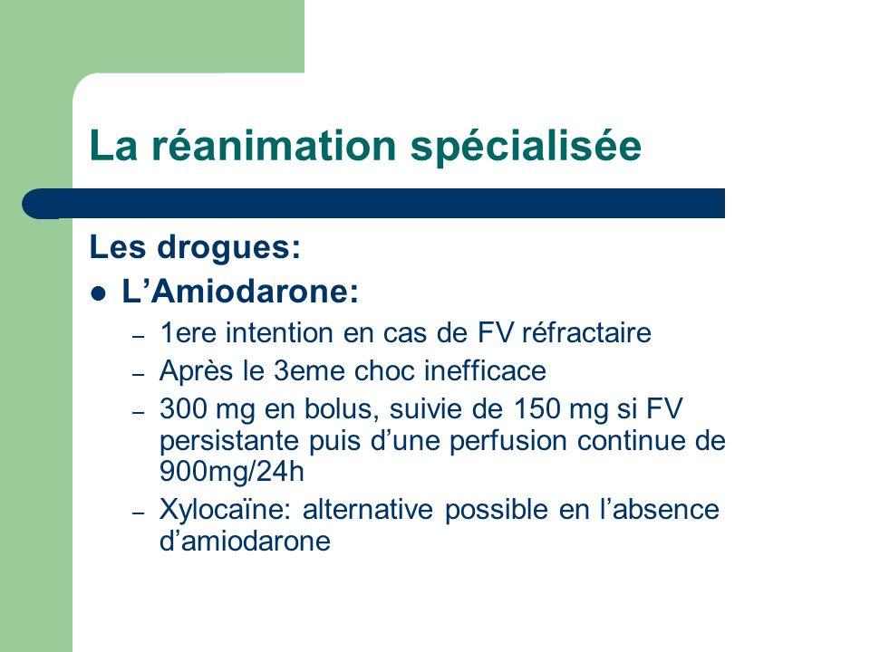La réanimation spécialisée Les drogues: LAmiodarone: – 1ere intention en cas de FV réfractaire – Après le 3eme choc inefficace – 300 mg en bolus, suivie de 150 mg si FV persistante puis dune perfusion continue de 900mg/24h – Xylocaïne: alternative possible en labsence damiodarone