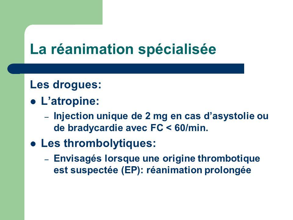 La réanimation spécialisée Les drogues: Latropine: – Injection unique de 2 mg en cas dasystolie ou de bradycardie avec FC < 60/min.