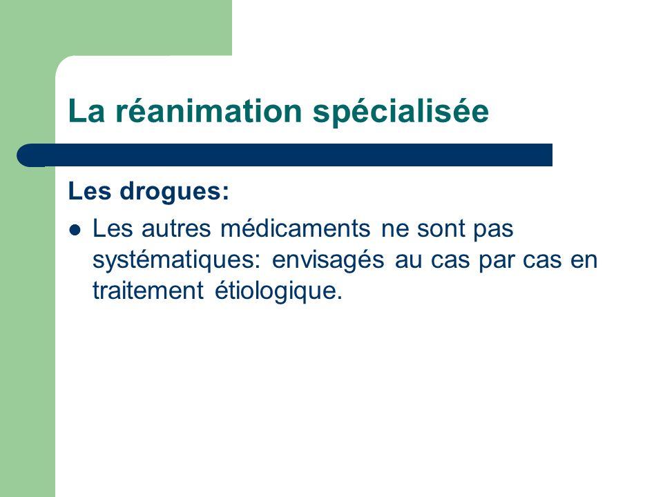 La réanimation spécialisée Les drogues: Les autres médicaments ne sont pas systématiques: envisagés au cas par cas en traitement étiologique.