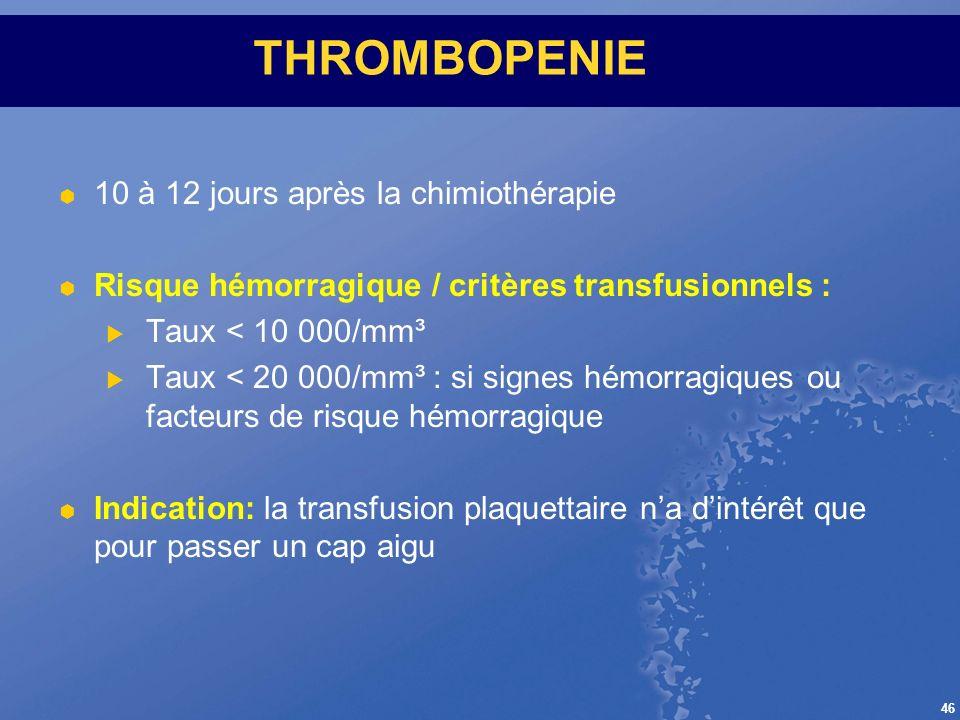 46 THROMBOPENIE 10 à 12 jours après la chimiothérapie Risque hémorragique / critères transfusionnels : Taux < 10 000/mm³ Taux < 20 000/mm³ : si signes