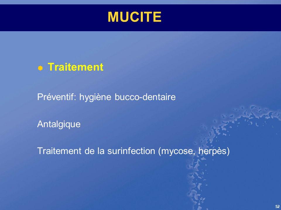 52 MUCITE Traitement Préventif: hygiène bucco-dentaire Antalgique Traitement de la surinfection (mycose, herpès)