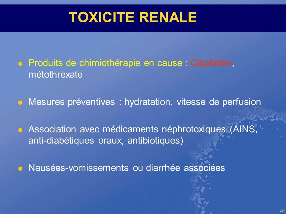 53 TOXICITE RENALE Produits de chimiothérapie en cause : Cisplatine, métothrexate Mesures préventives : hydratation, vitesse de perfusion Association