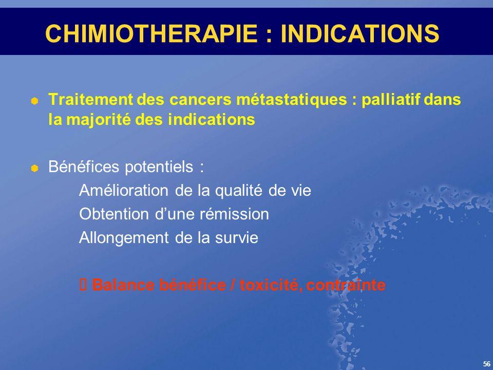 56 CHIMIOTHERAPIE : INDICATIONS Traitement des cancers métastatiques : palliatif dans la majorité des indications Bénéfices potentiels : Amélioration