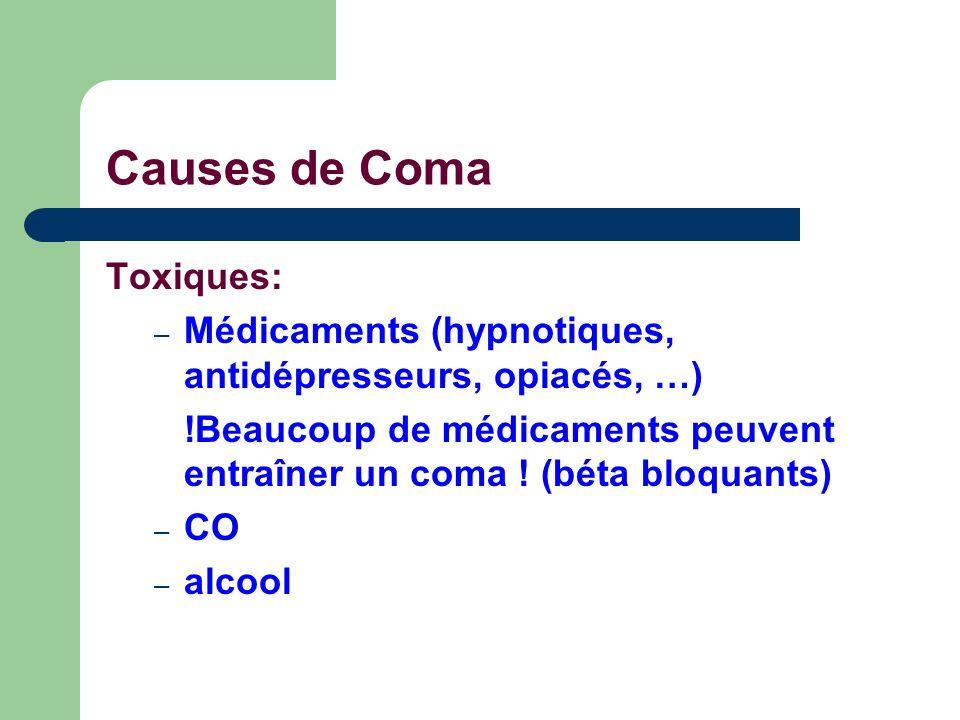 Causes de Coma Toxiques: – Médicaments (hypnotiques, antidépresseurs, opiacés, …) !Beaucoup de médicaments peuvent entraîner un coma ! (béta bloquants