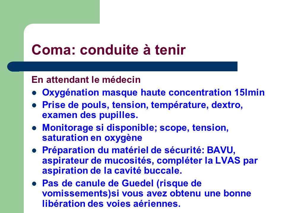 Coma: conduite à tenir En attendant le médecin Oxygénation masque haute concentration 15lmin Prise de pouls, tension, température, dextro, examen des