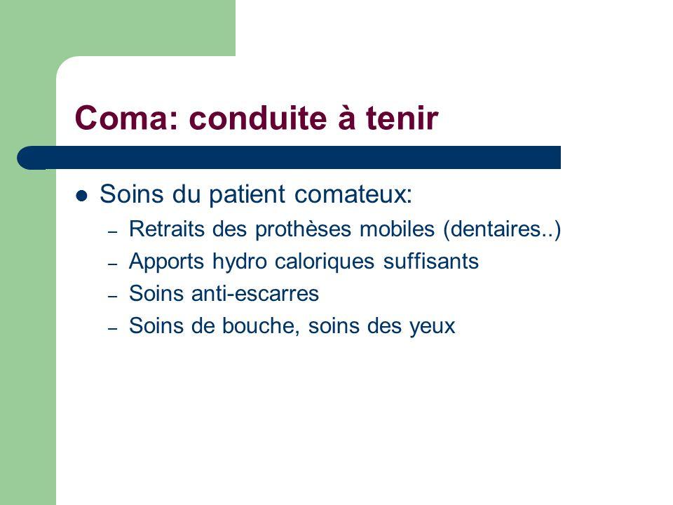 Coma: conduite à tenir Soins du patient comateux: – Retraits des prothèses mobiles (dentaires..) – Apports hydro caloriques suffisants – Soins anti-es