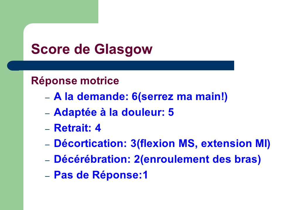 Score de Glasgow Réponse motrice – A la demande: 6(serrez ma main!) – Adaptée à la douleur: 5 – Retrait: 4 – Décortication: 3(flexion MS, extension MI